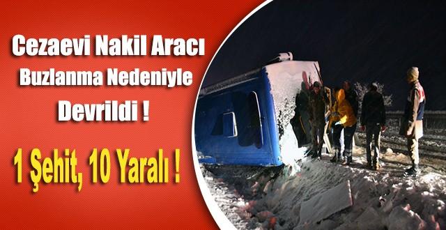 Cezaevi Nakil Aracı Buzlanma Nedeniyle Devrildi : 1 Şehit, 10 Yaralı...