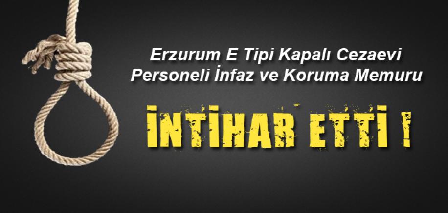 Erzurum E Tipi Kapalı Cezaevi Personeli İnfaz ve Koruma Memuru İntihar Etti !