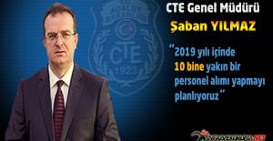 """CTE Genel Müdürü Şaban YILMAZ : """"2019 Yılı İçinde 10 Bine Yakın Personel Alımı Yapmayı Planlıyoruz"""""""