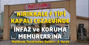 Kırıkkale F Tipi Kapalı Cezaevinde İnfaz ve Koruma Memurlarına Mahkum Tarafından Saldırı : 2 Yaralı