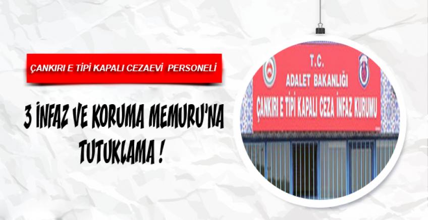 Çankırı E Tipi Cezaevi Personeli 3 İnfaz ve Koruma Memuruna Tutuklama !
