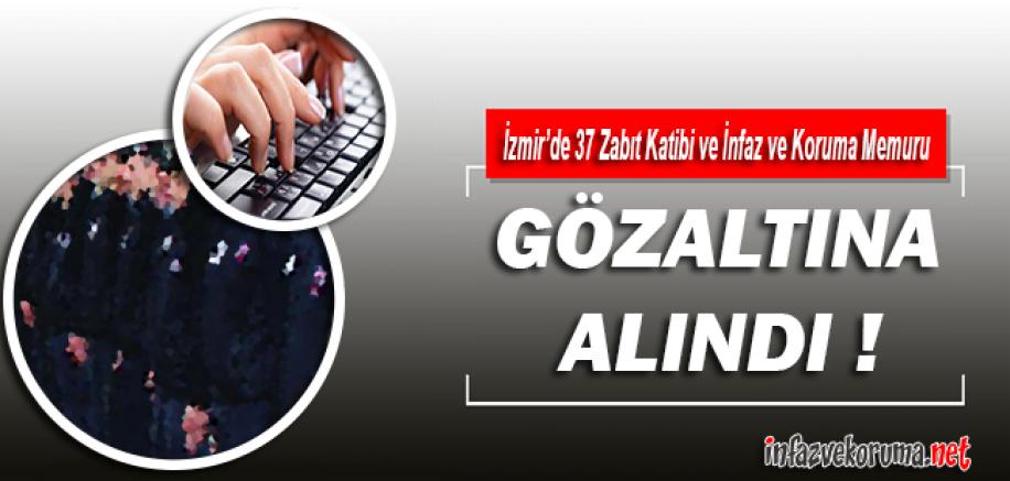 İzmir'de 37 Zabıt Katibi ve İnfaz ve Koruma Memuru Gözaltına Alındı !