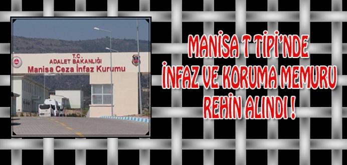 Manisa T Tipi Cezaevinde İnfaz ve Koruma Memuru Rehin Alındı !
