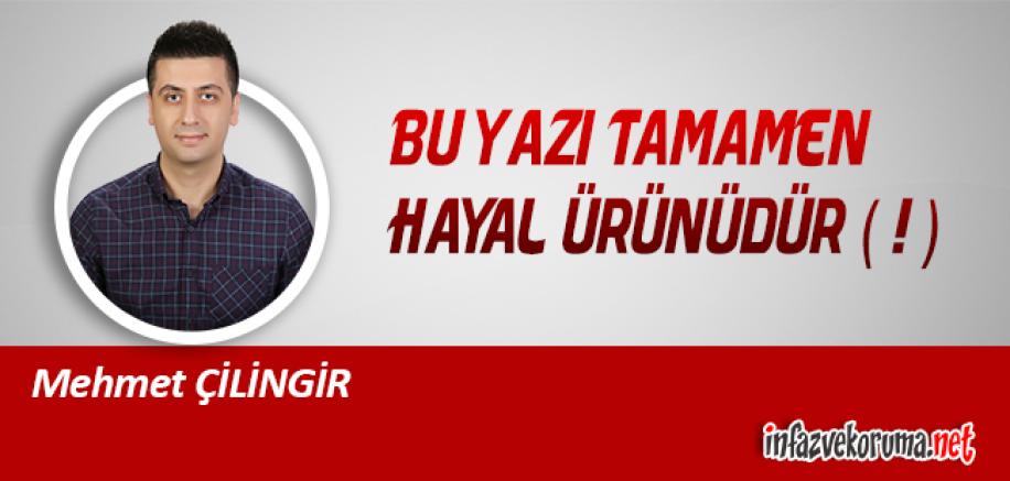 Mehmet ÇİLİNGİR Yazdı - Bu Yazı Tamamen Hayal Ürünüdür ( ! )